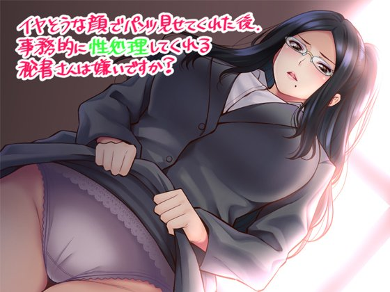 イヤそうな顔でパンツ見せてくれた後、事務的に性処理してくれる秘書さんは嫌いですか?